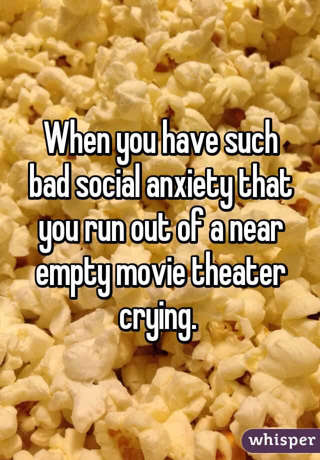 When you have such bad social anxiety that you run out of a near empty movie theater crying.