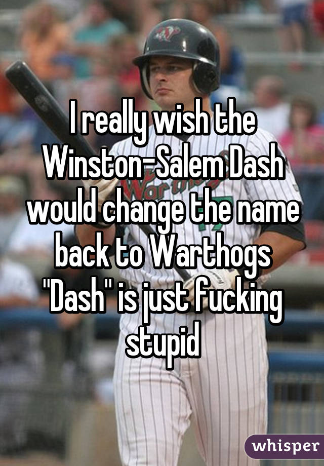 "I really wish the Winston-Salem Dash would change the name back to Warthogs ""Dash"" is just fucking stupid"