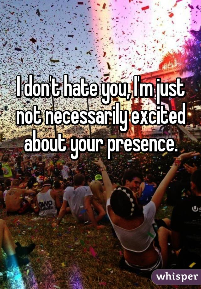 I don't hate you, I'm just not necessarily excited about your presence.