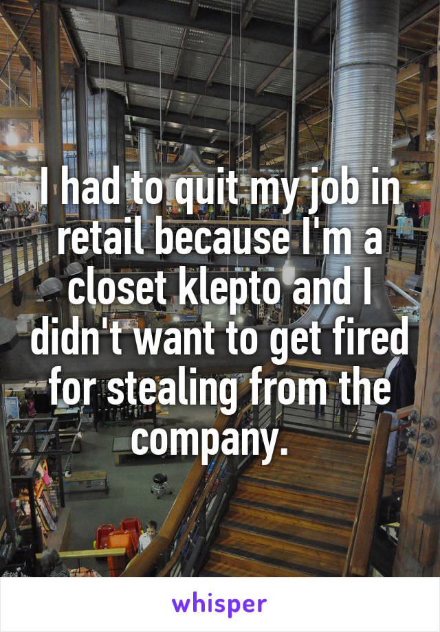 I had to quit my job in retail because I'm a closet klepto and I didn't want to get fired for stealing from the company.