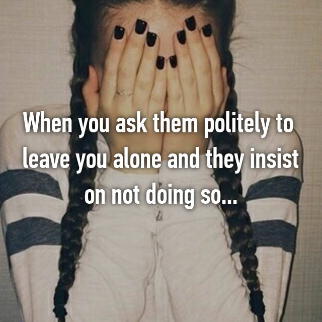 When you ask them politely to  leave you alone and they insist on not doing so...