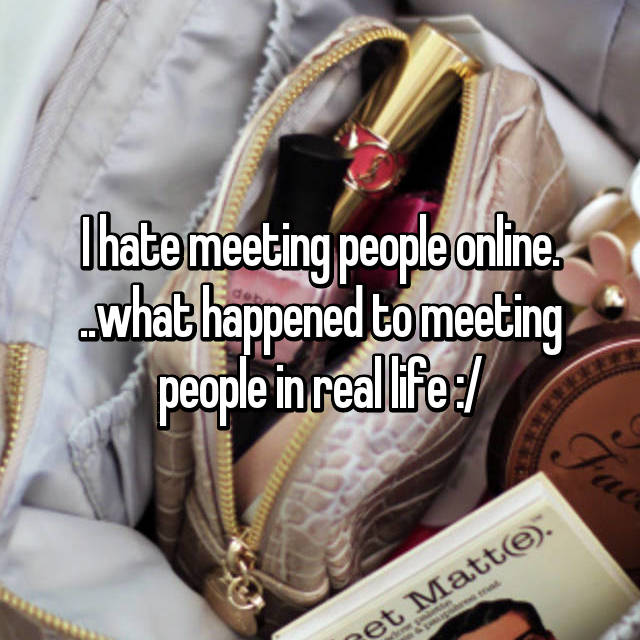 I hate meeting people online. ..what happened to meeting people in real life :/