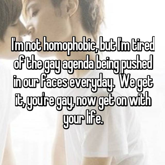 I'm not homophobic, but I'm tired of the gay agenda being pushed in our faces everyday.  We get it, you're gay, now get on with your life.