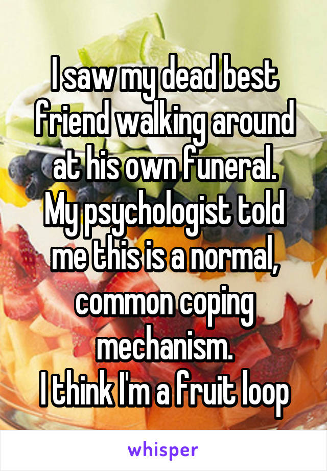 I saw my dead best friend walking around at his own funeral. My psychologist told me this is a normal, common coping mechanism. I think I'm a fruit loop