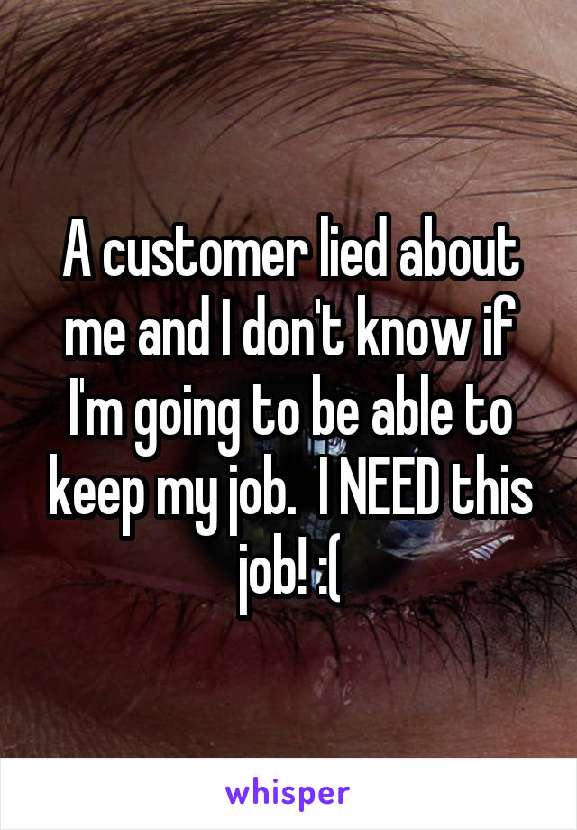 A customer lied about me and I don't know if I'm going to be able to keep my job.  I NEED this job! :(