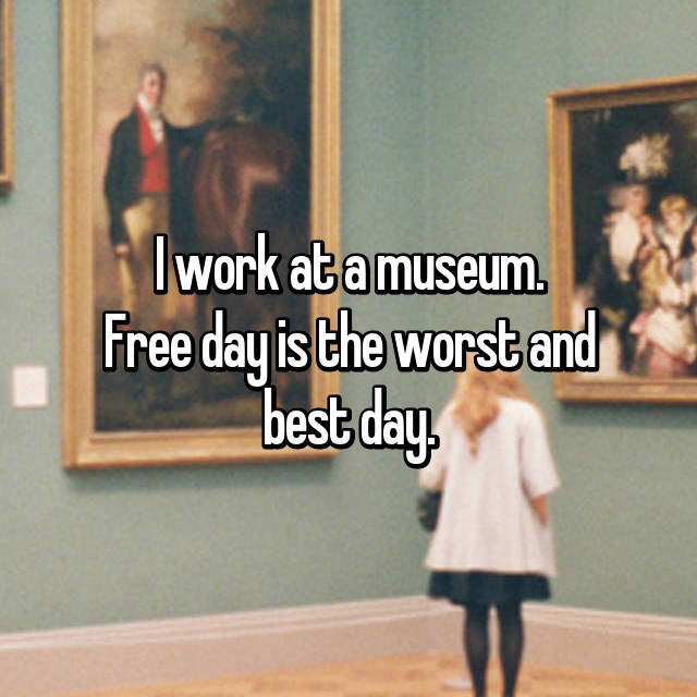 I work at a museum. Free day is the worst and best day.