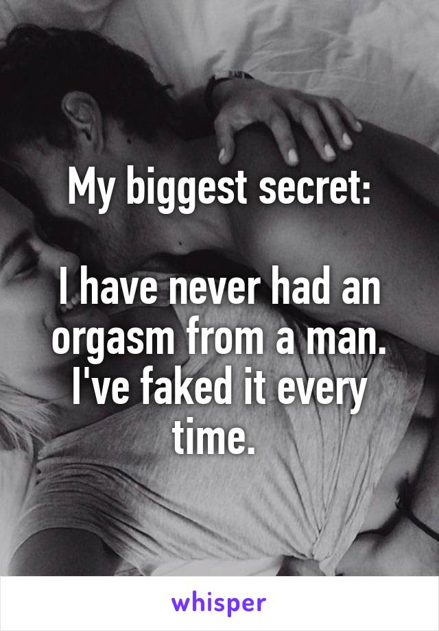 My biggest secret:  I have never had an orgasm from a man. I've faked it every time.