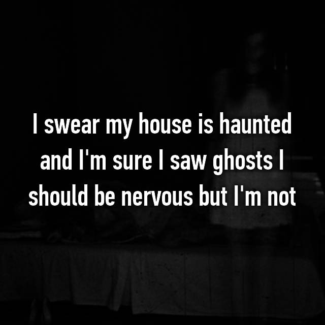 I swear my house is haunted and I'm sure I saw ghosts I should be nervous but I'm not