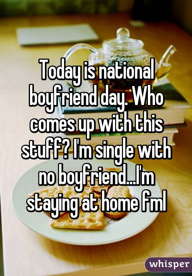 Today is national boyfriend day  Who comes up with this
