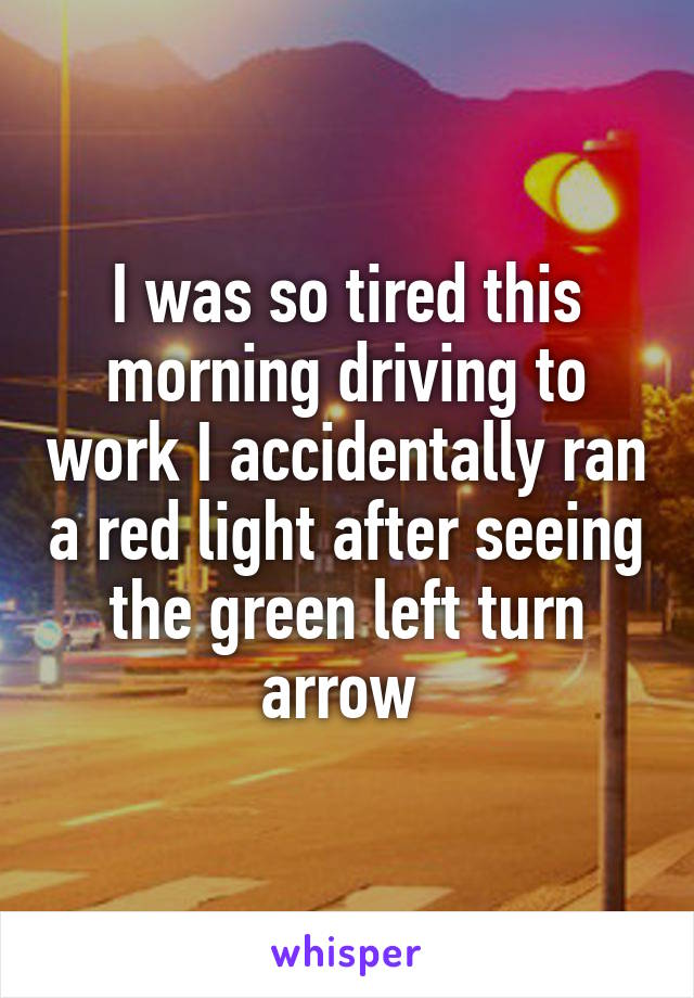 I was so tired this morning driving to work I accidentally ran a red light after seeing the green left turn arrow