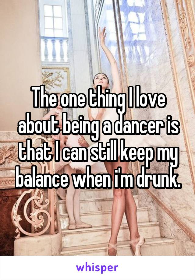 The one thing I love about being a dancer is that I can still keep my balance when i'm drunk.