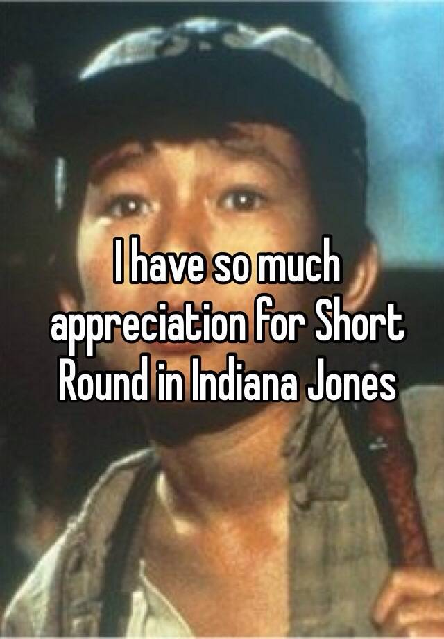 I Have So Much Appreciation For Short Round In Indiana Jones