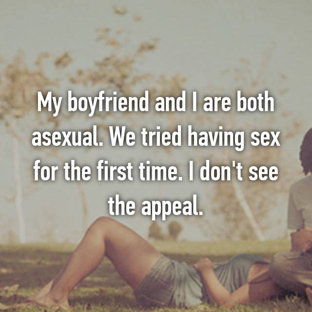 My boyfriend and I are both asexual. We tried having sex for the first time. I don't see the appeal.