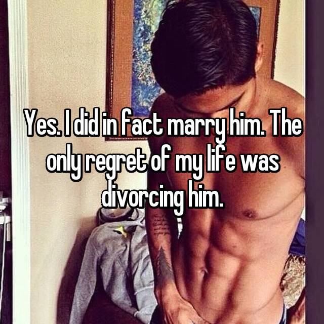 Yes. I did in fact marry him. The only regret of my life was divorcing him.