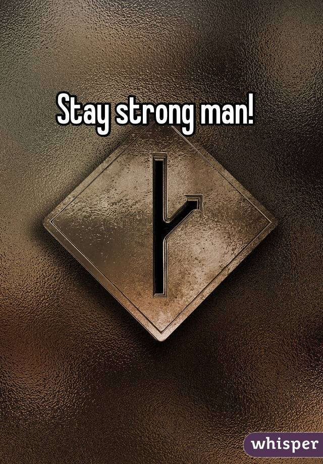 Stay Strong Man