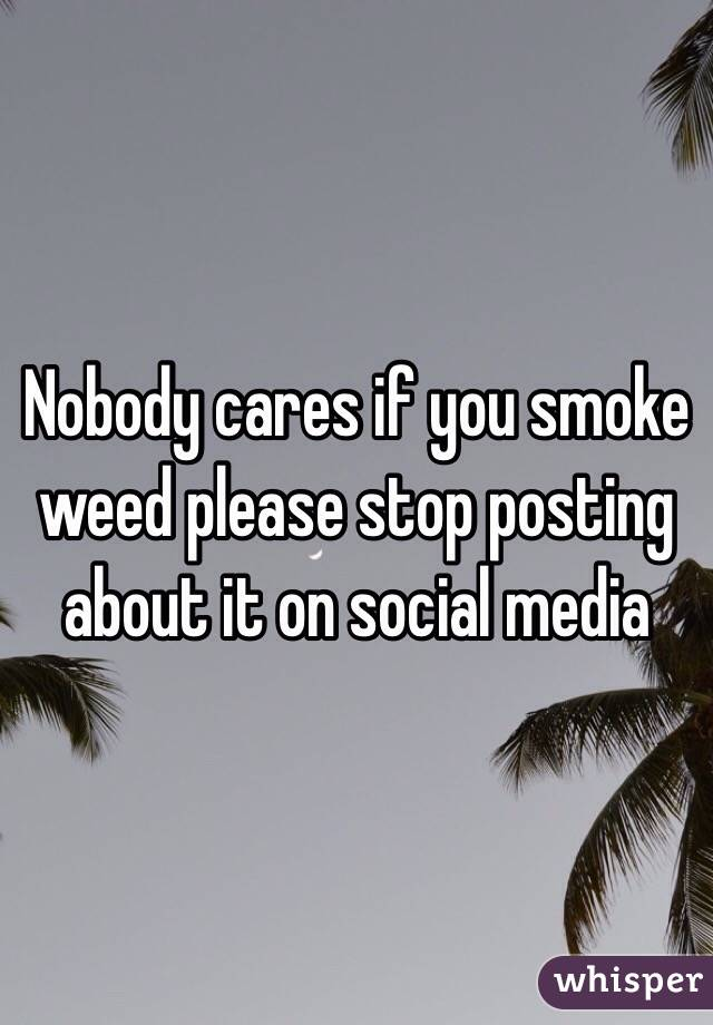 Nobody cares if you smoke weed please stop posting about it