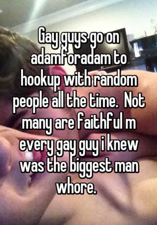 Gay Guys Go On Adamforadam To Hookup With Random People All The Time Not Many Are Faithful M Every Gay Guy I Knew Was The Biggest Man Whore
