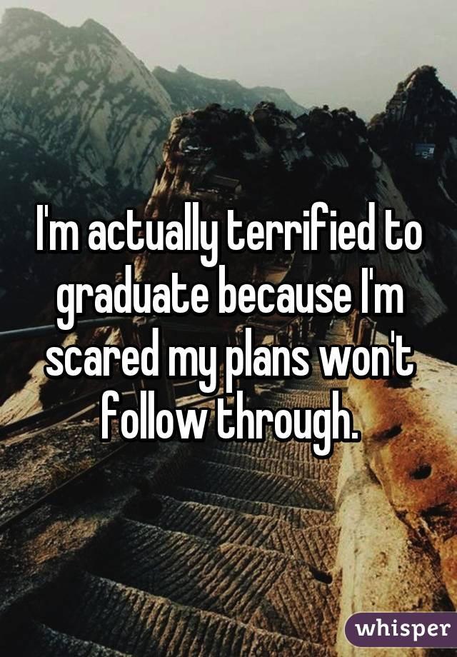 I'm actually terrified to graduate because I'm scared my plans won't follow through.