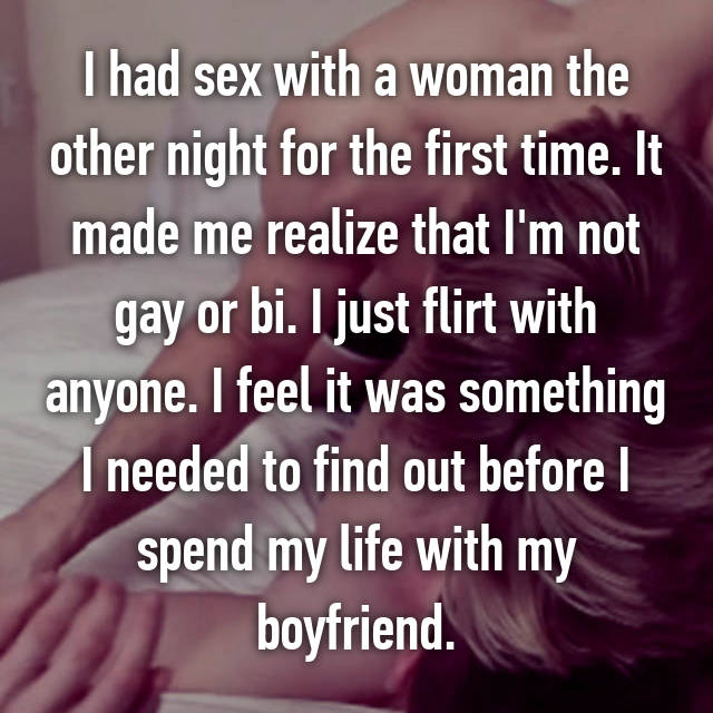 I had sex with a woman the other night for the first time. It made me realize that I'm not gay or bi. I just flirt with anyone. I feel it was something I needed to find out before I spend my life with my boyfriend.
