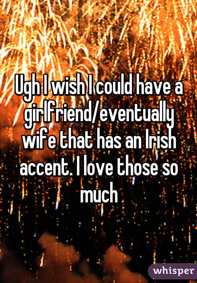 Ugh I wish I could have a girlfriend/eventually wife that has an Irish accent. I love those so much