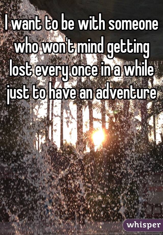 I want to be with someone who won't mind getting lost every once in a while just to have an adventure