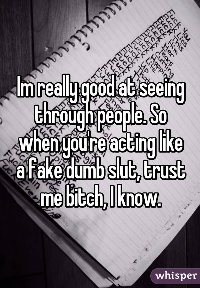 Im really good at seeing through people. So when you're acting like a fake dumb slut, trust me bitch, I know.