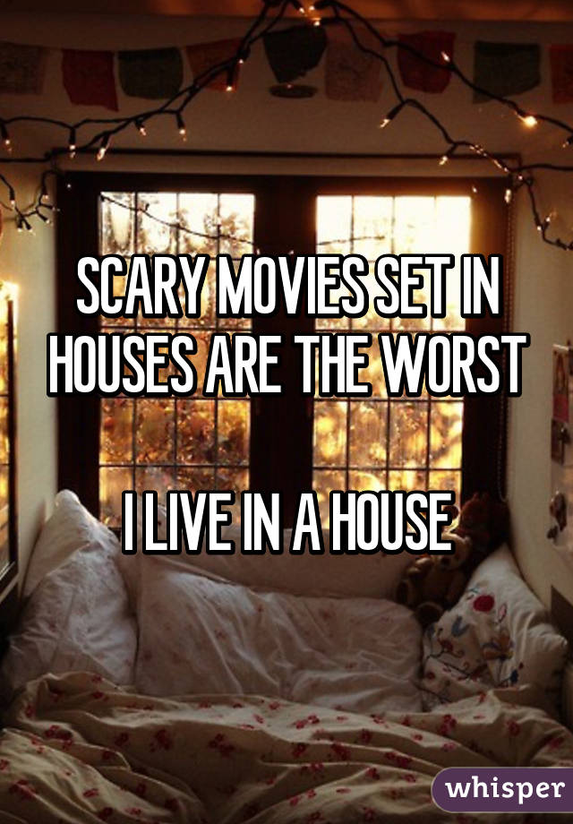 SCARY MOVIES SET IN HOUSES ARE THE WORST  I LIVE IN A HOUSE