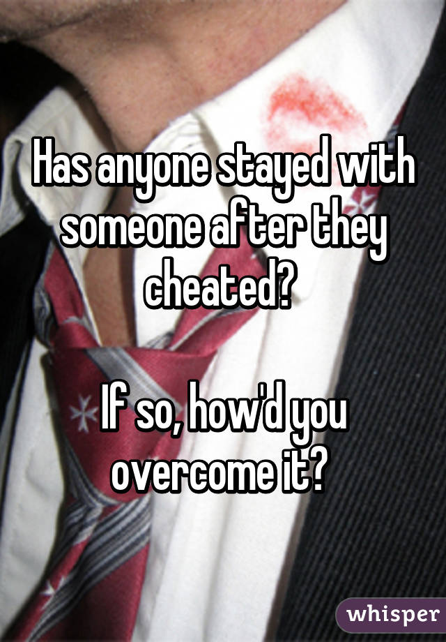 Has anyone stayed with someone after they cheated?   If so, how'd you overcome it?