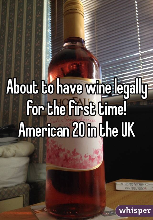 About to have wine legally for the first time! American 20 in the UK