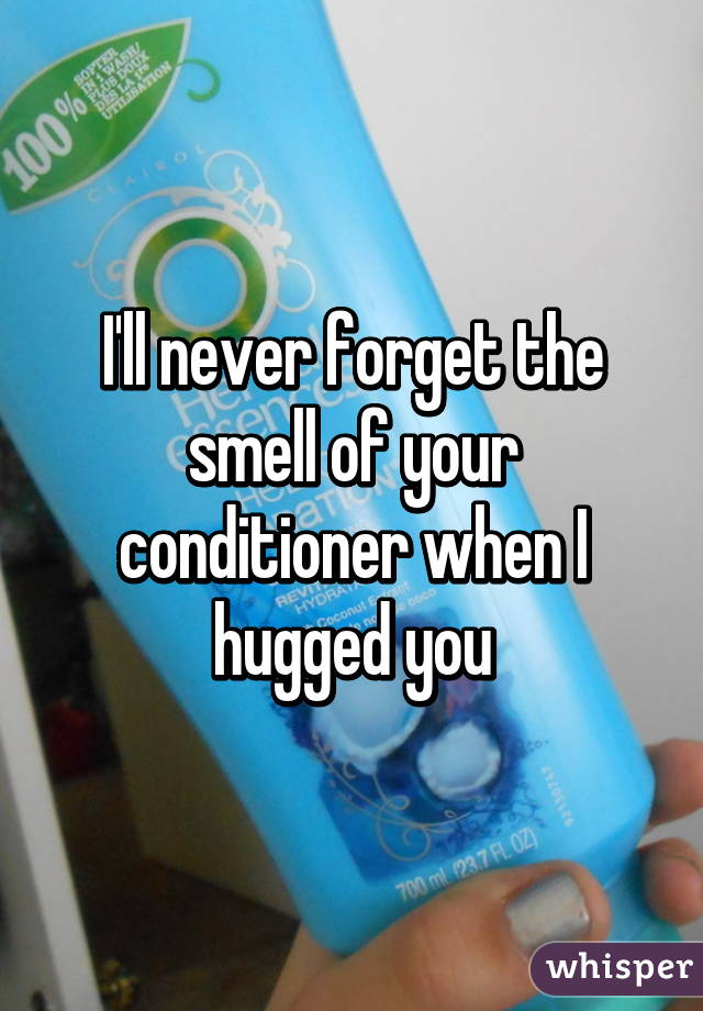 I'll never forget the smell of your conditioner when I hugged you