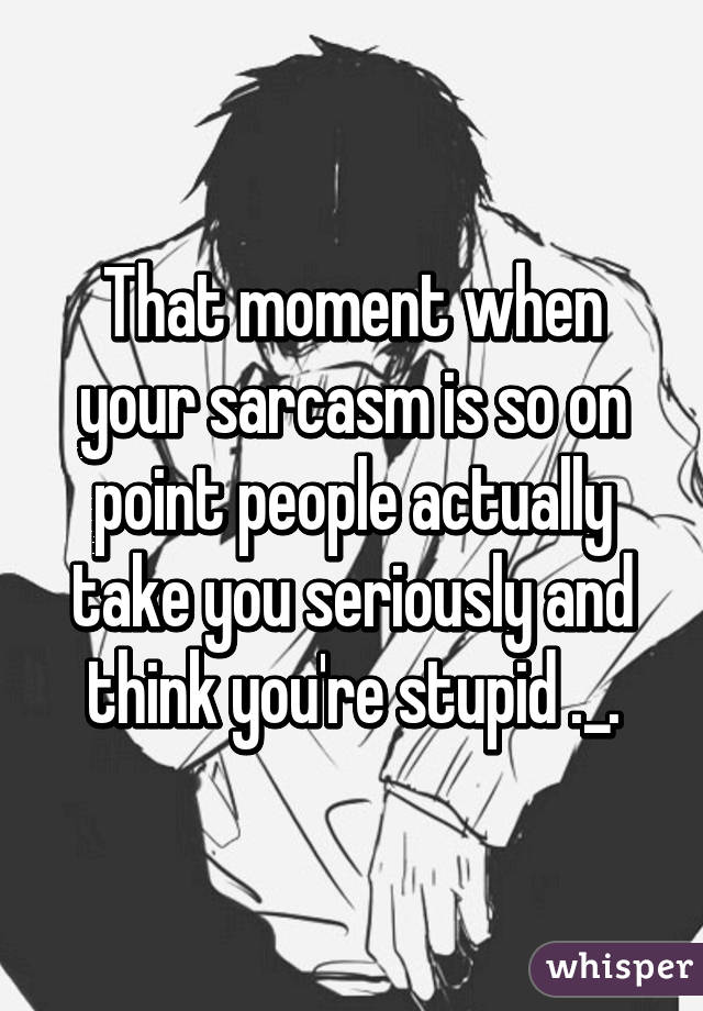 That moment when your sarcasm is so on point people actually take you seriously and think you're stupid ._.