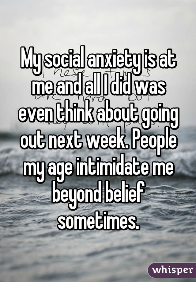 My social anxiety is at me and all I did was even think about going out next week. People my age intimidate me beyond belief sometimes.