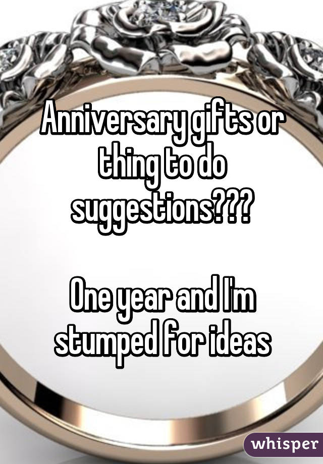 Anniversary gifts or thing to do suggestions???  One year and I'm stumped for ideas
