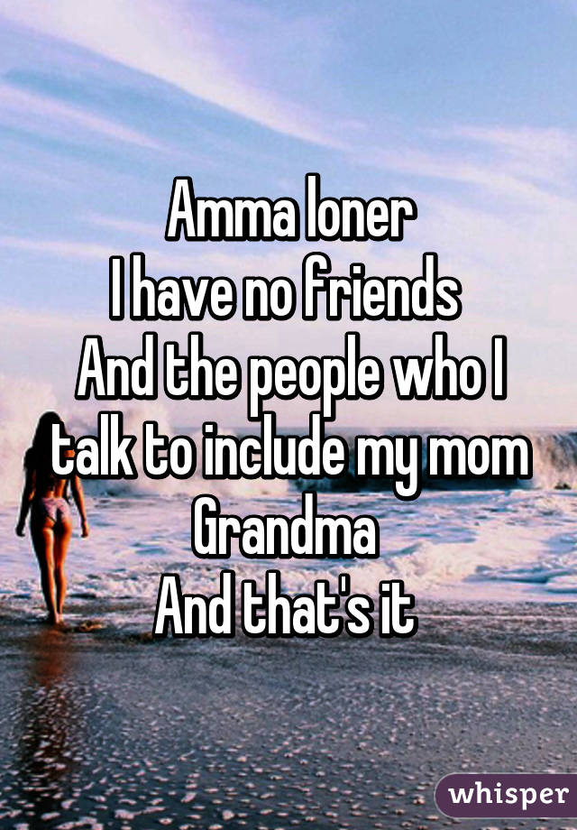 Amma loner I have no friends  And the people who I talk to include my mom Grandma  And that's it