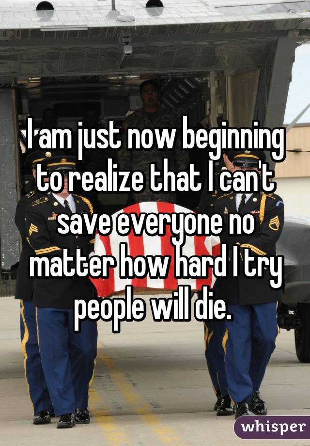 I am just now beginning to realize that I can't save everyone no matter how hard I try people will die.