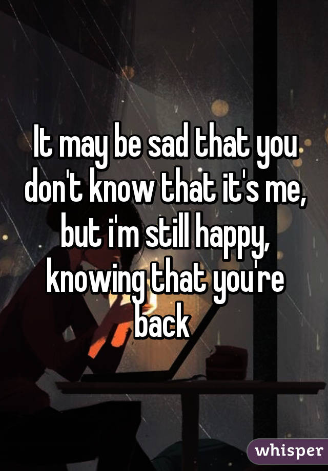 It may be sad that you don't know that it's me, but i'm still happy, knowing that you're back