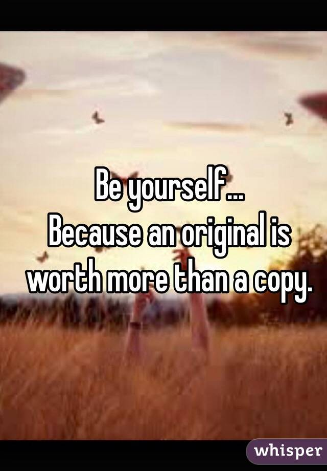 Be yourself... Because an original is worth more than a copy.