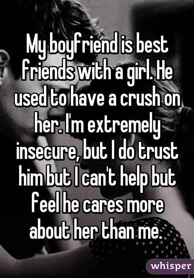 My boyfriend is best friends with a girl. He used to have a crush on her. I'm extremely insecure, but I do trust him but I can't help but feel he cares more about her than me.