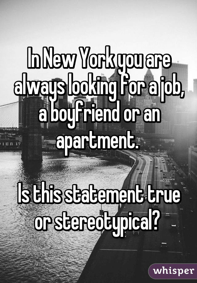 In New York you are always looking for a job, a boyfriend or an apartment.   Is this statement true or stereotypical?