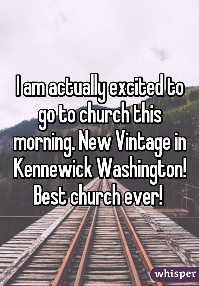 I am actually excited to go to church this morning. New Vintage in Kennewick Washington! Best church ever!