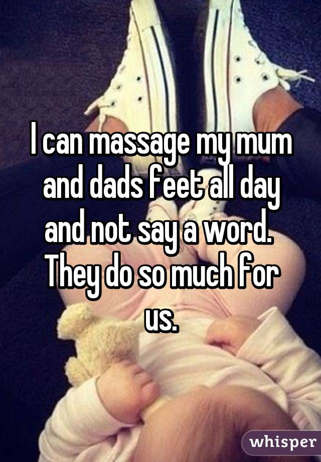 I can massage my mum and dads feet all day and not say a word.  They do so much for us.