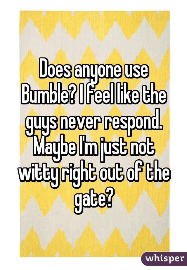 Does anyone use Bumble? I feel like the guys never respond. Maybe I'm just not witty right out of the gate?