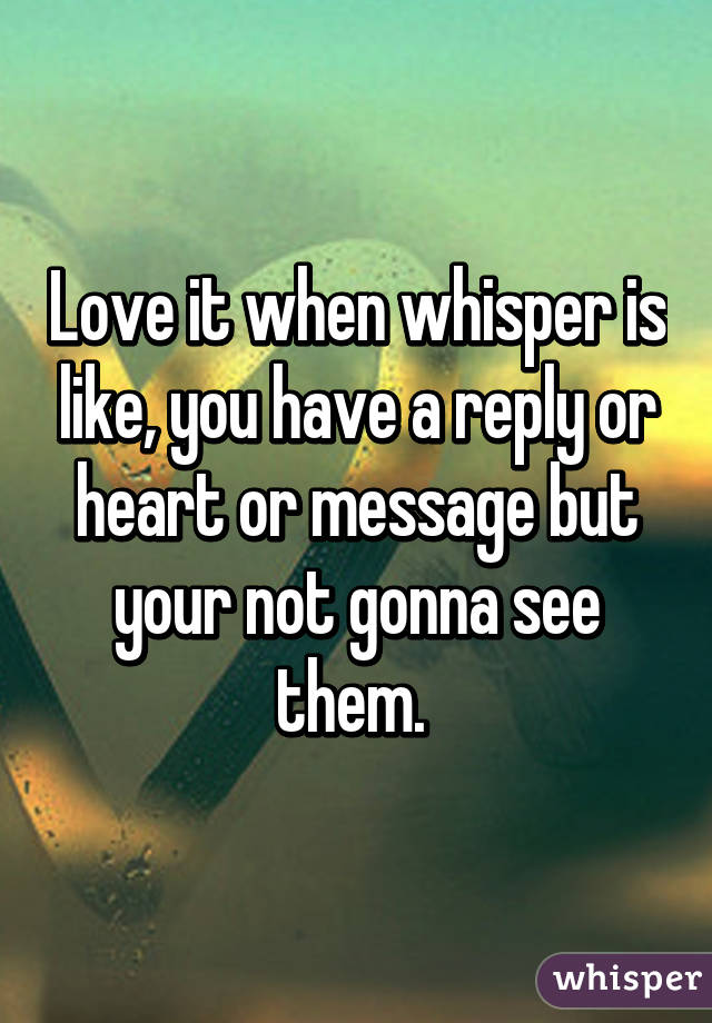 Love it when whisper is like, you have a reply or heart or message but your not gonna see them.