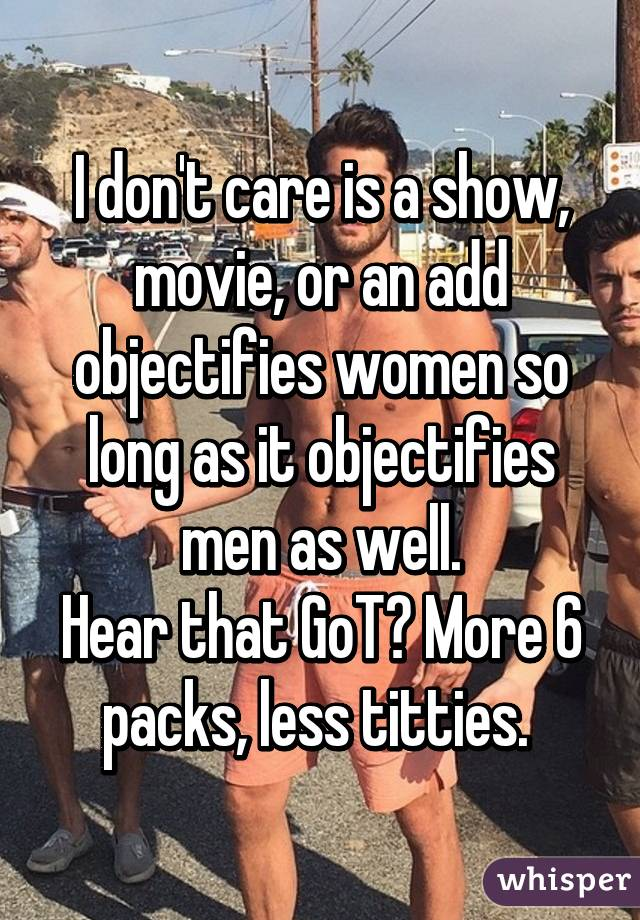I don't care is a show, movie, or an add objectifies women so long as it objectifies men as well. Hear that GoT? More 6 packs, less titties.