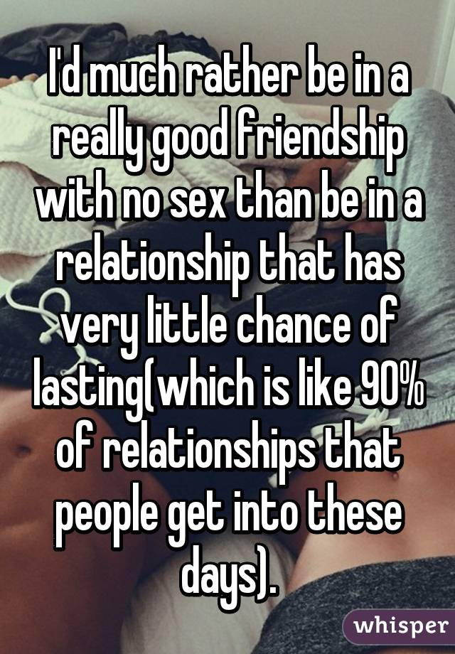 I'd much rather be in a really good friendship with no sex than be in a relationship that has very little chance of lasting(which is like 90% of relationships that people get into these days).
