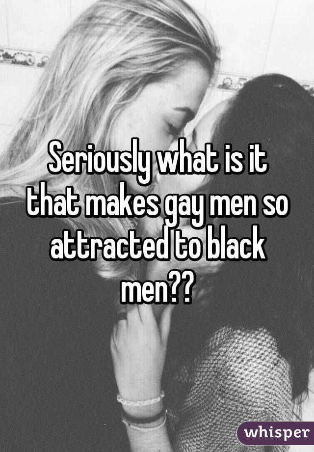 Seriously what is it that makes gay men so attracted to black men??