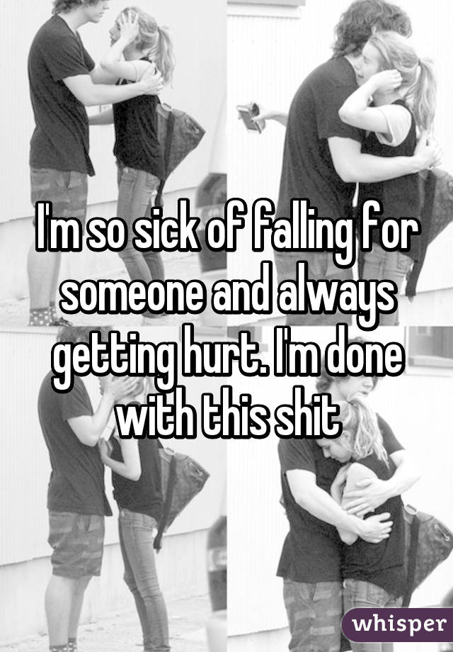 I'm so sick of falling for someone and always getting hurt. I'm done with this shit