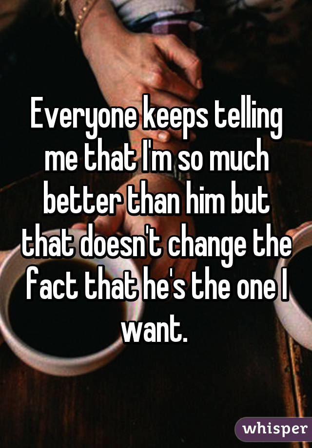 Everyone keeps telling me that I'm so much better than him but that doesn't change the fact that he's the one I want.