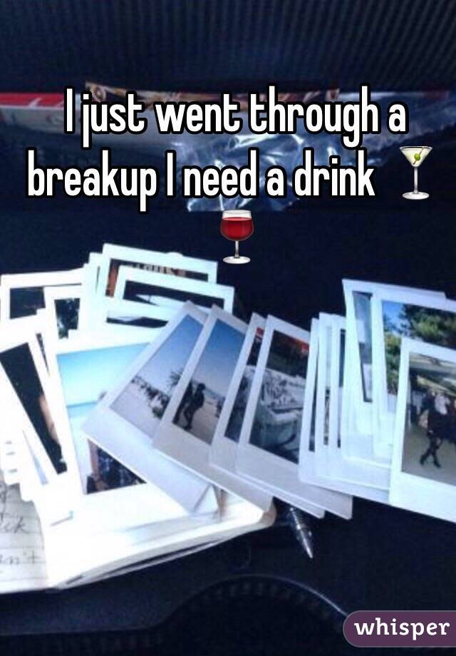 I just went through a breakup I need a drink 🍸🍷