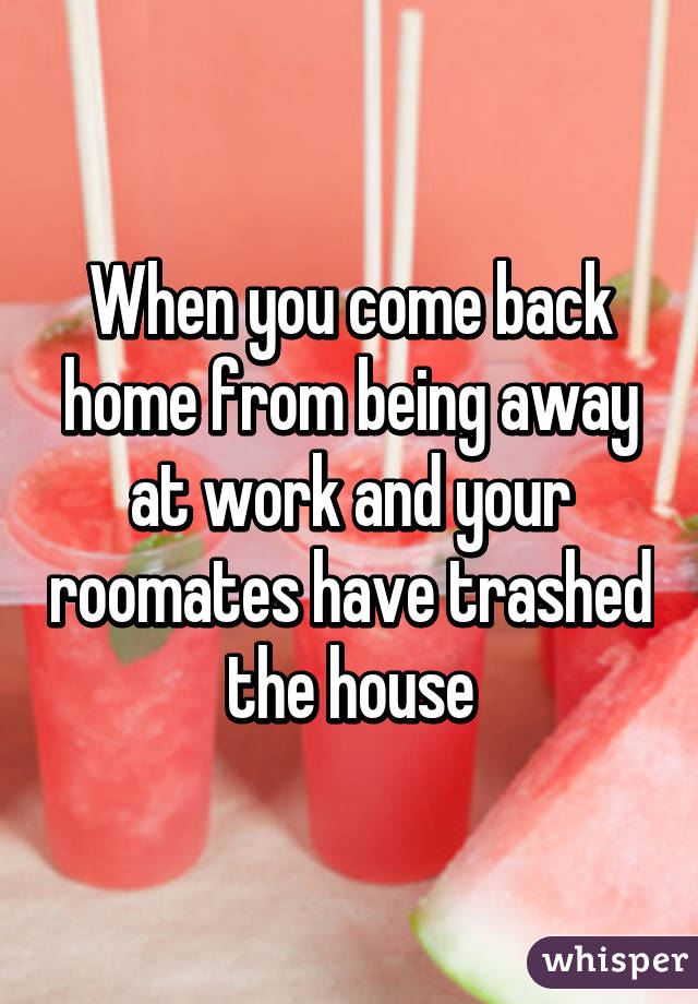 When you come back home from being away at work and your roomates have trashed the house